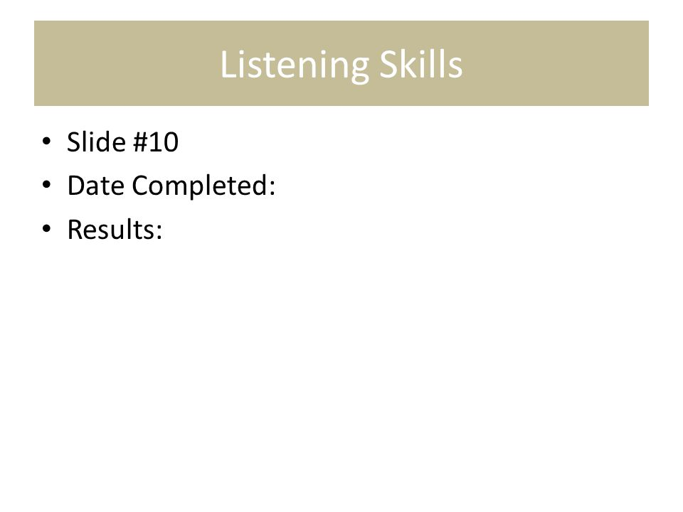Listening Skills Slide #10 Date Completed: Results: