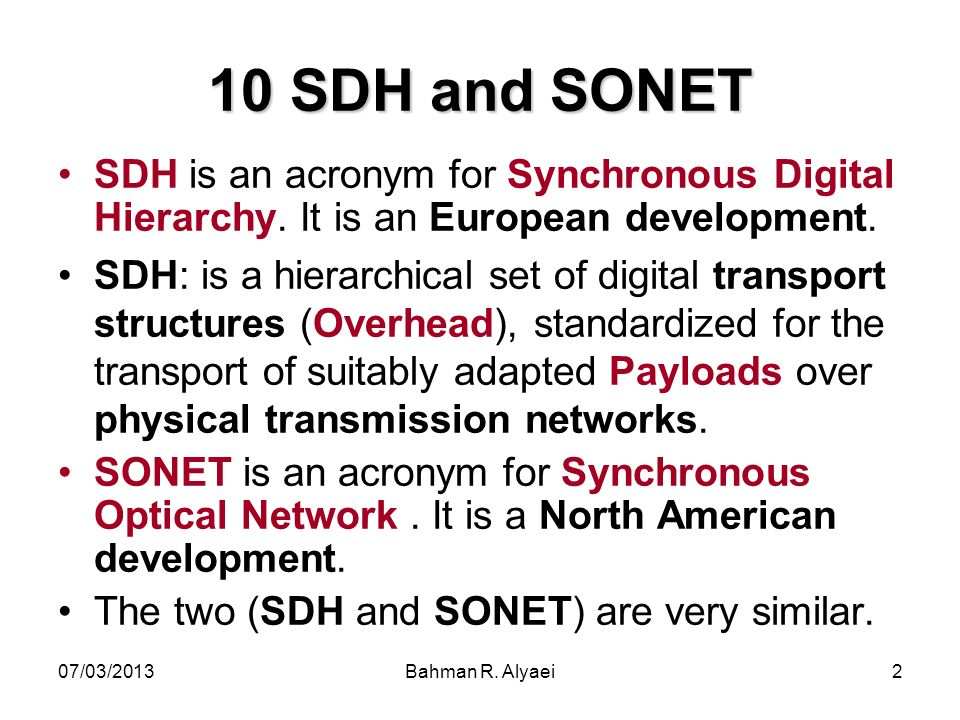 10 SDH and SONET SDH is an acronym for Synchronous Digital Hierarchy. It is an European development.