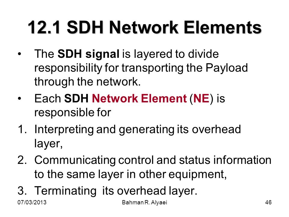 12.1 SDH Network Elements The SDH signal is layered to divide responsibility for transporting the Payload through the network.