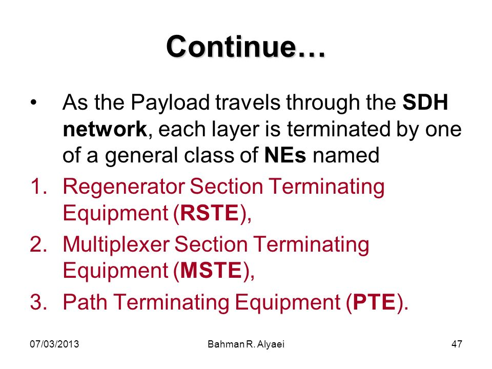 Continue… As the Payload travels through the SDH network, each layer is terminated by one of a general class of NEs named.