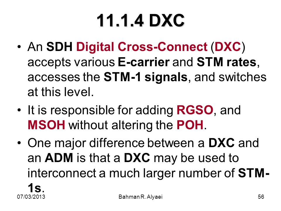 11.1.4 DXC An SDH Digital Cross-Connect (DXC) accepts various E-carrier and STM rates, accesses the STM-1 signals, and switches at this level.