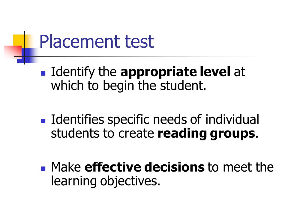 Placement test Identify the appropriate level at which to begin the student.