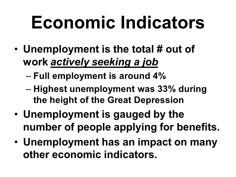 Economic Indicators Unemployment is the total # out of work actively seeking a job. Full employment is around 4%