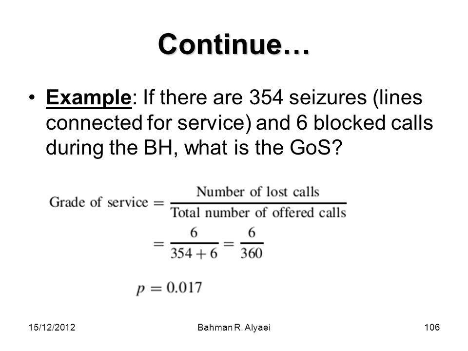 Continue… Example: If there are 354 seizures (lines connected for service) and 6 blocked calls during the BH, what is the GoS
