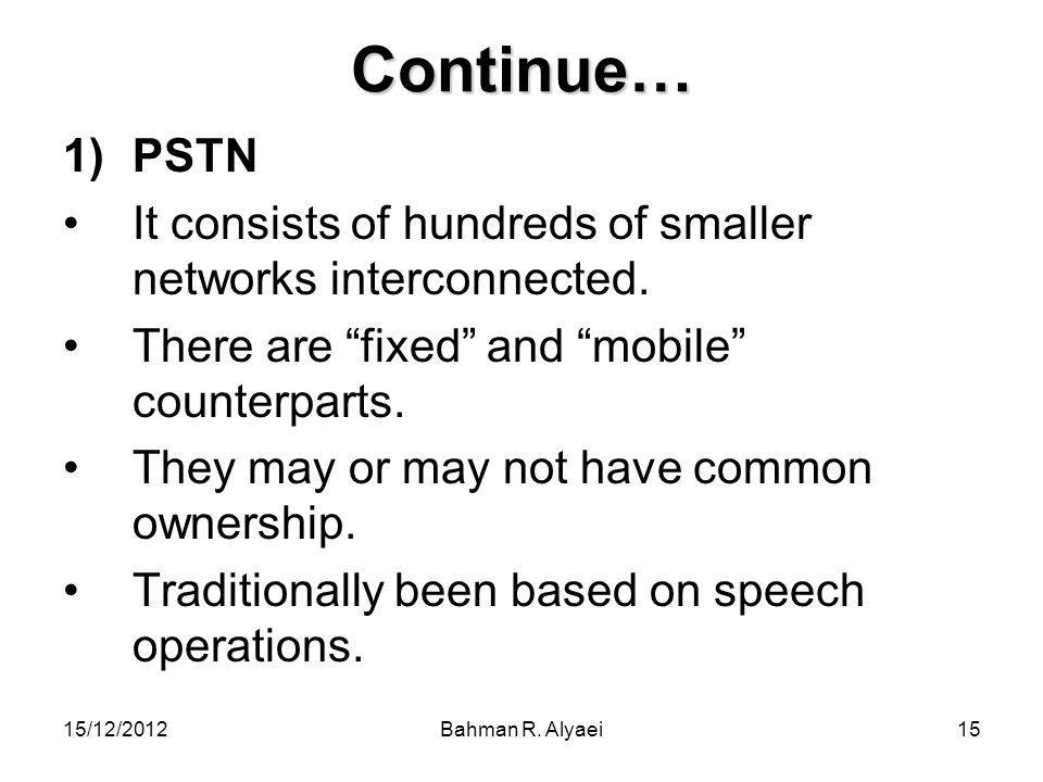 Continue… PSTN. It consists of hundreds of smaller networks interconnected. There are fixed and mobile counterparts.