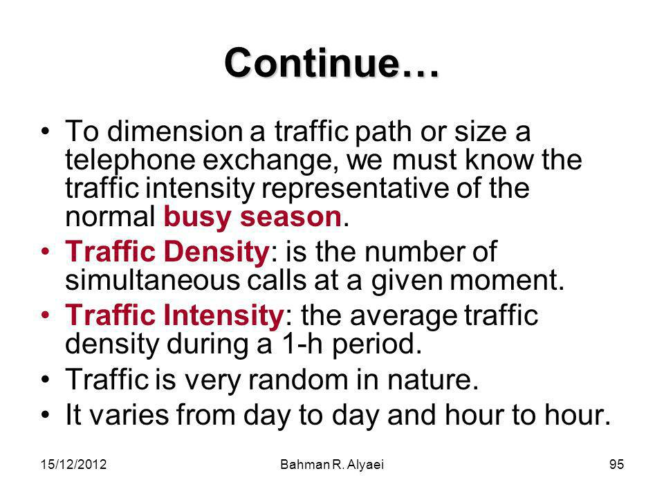 Continue… To dimension a traffic path or size a telephone exchange, we must know the traffic intensity representative of the normal busy season.