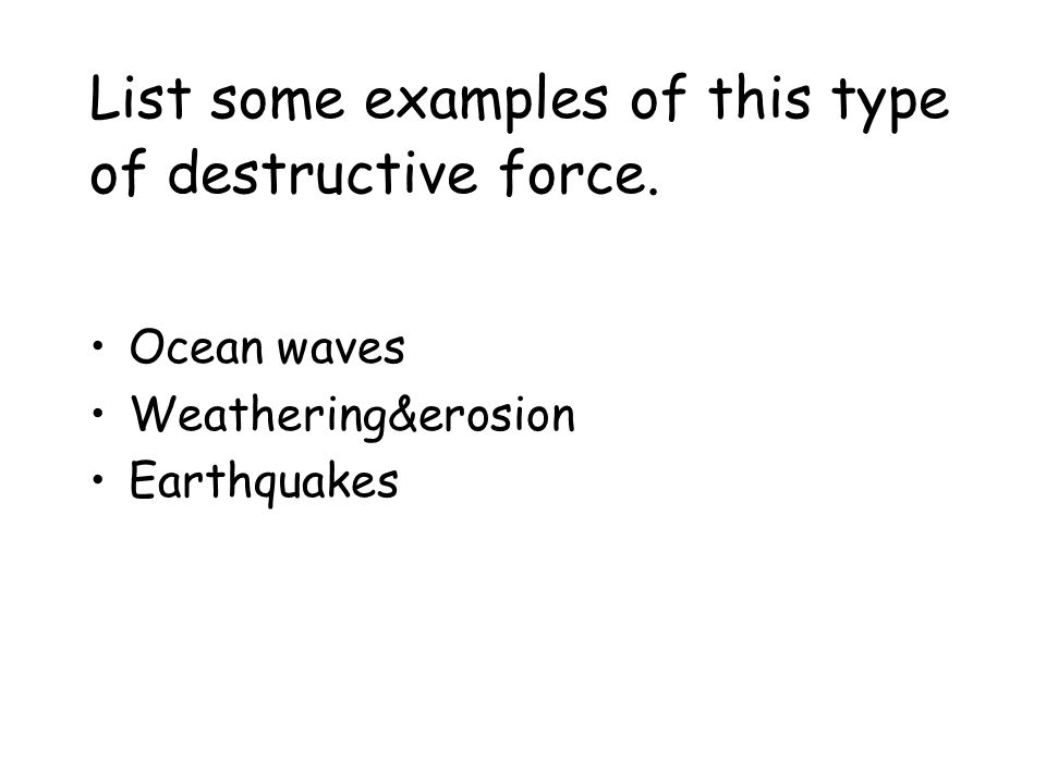 List some examples of this type of destructive force.