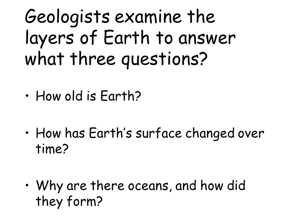 Geologists examine the layers of Earth to answer what three questions