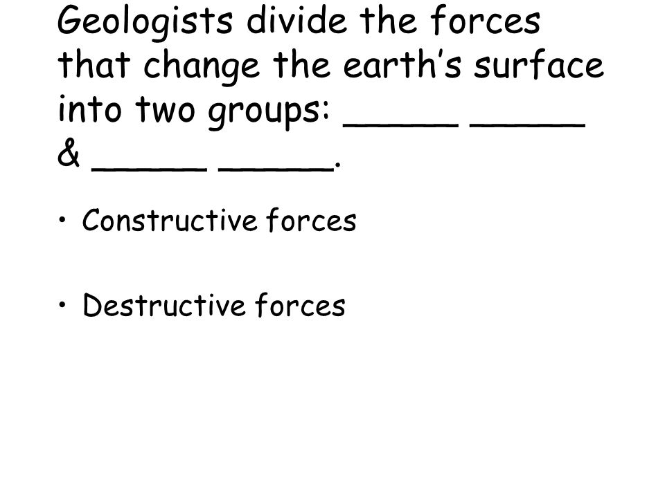 Geologists divide the forces that change the earth's surface into two groups: _____ _____ & _____ _____.