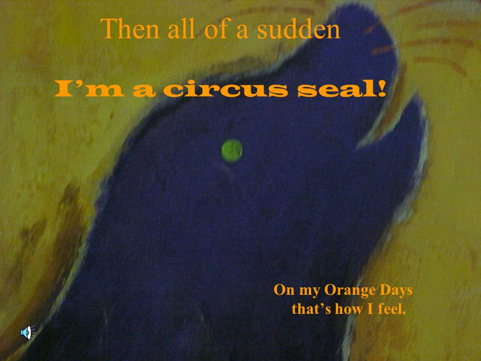 Then all of a sudden I'm a circus seal!