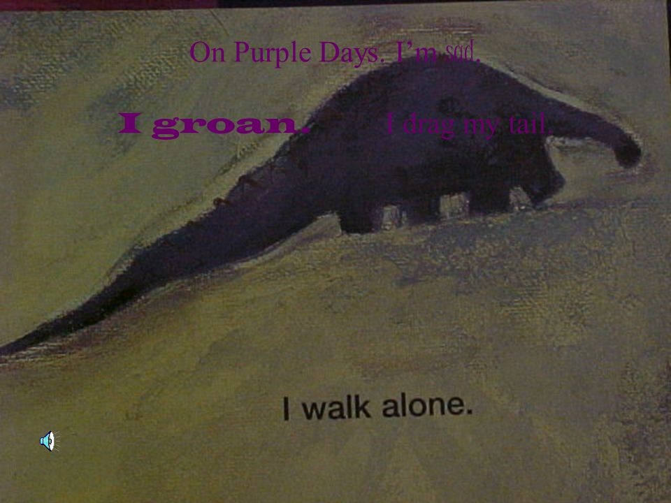 On Purple Days. I'm sad. I groan. I drag my tail.