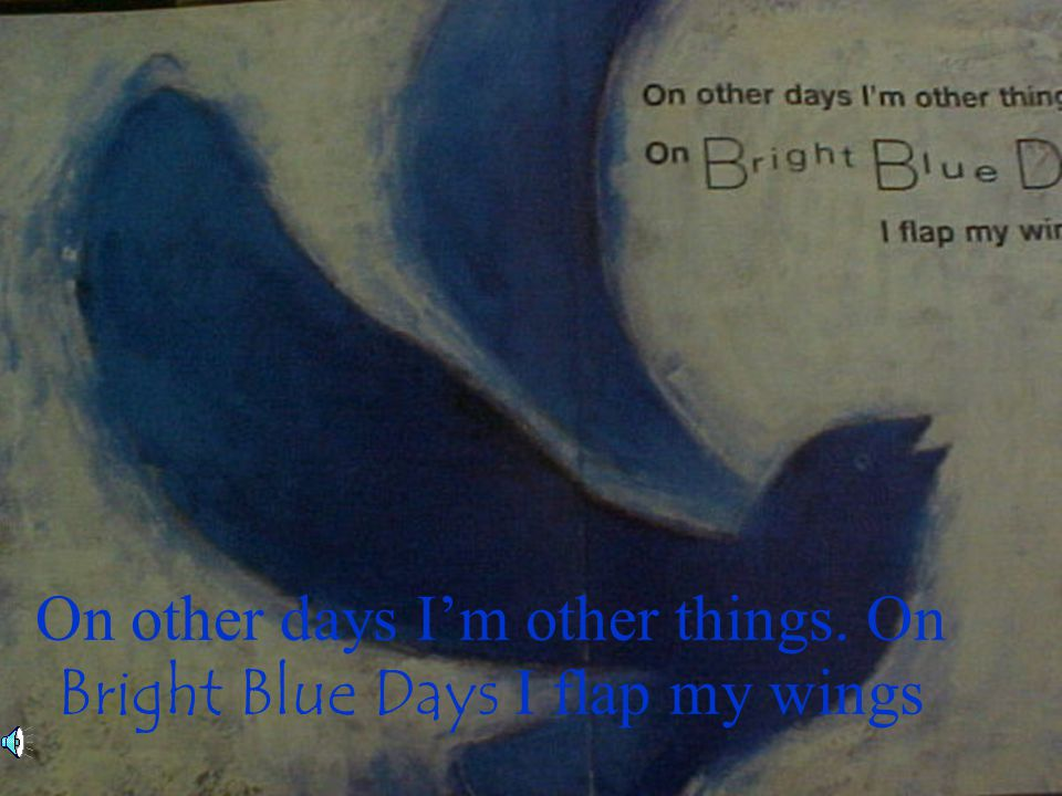 On other days I'm other things. On Bright Blue Days I flap my wings