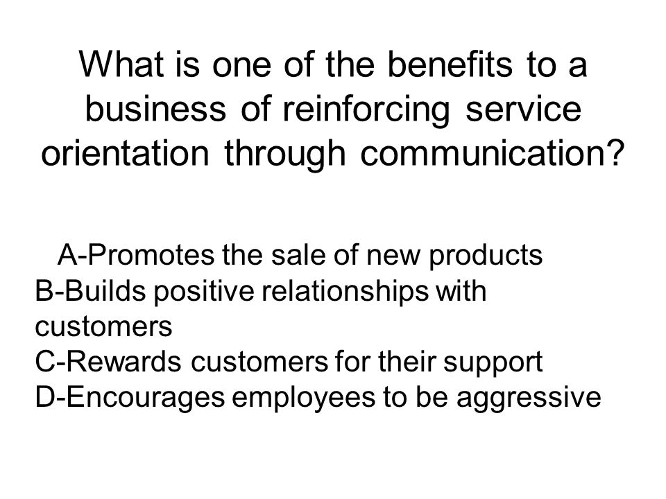 What is one of the benefits to a business of reinforcing service orientation through communication