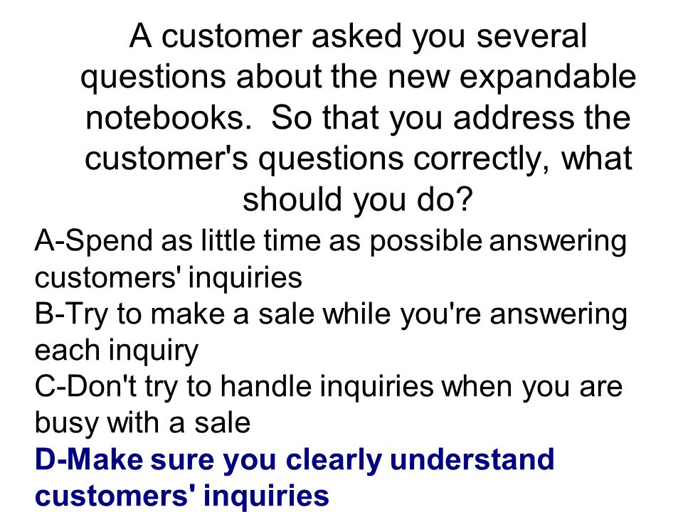 A customer asked you several questions about the new expandable notebooks. So that you address the customer s questions correctly, what should you do