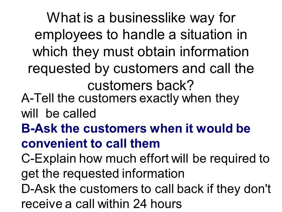 What is a businesslike way for employees to handle a situation in which they must obtain information requested by customers and call the customers back
