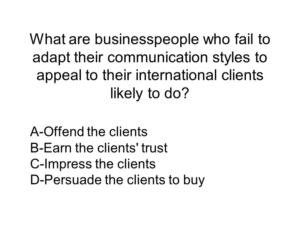 What are businesspeople who fail to adapt their communication styles to appeal to their international clients likely to do