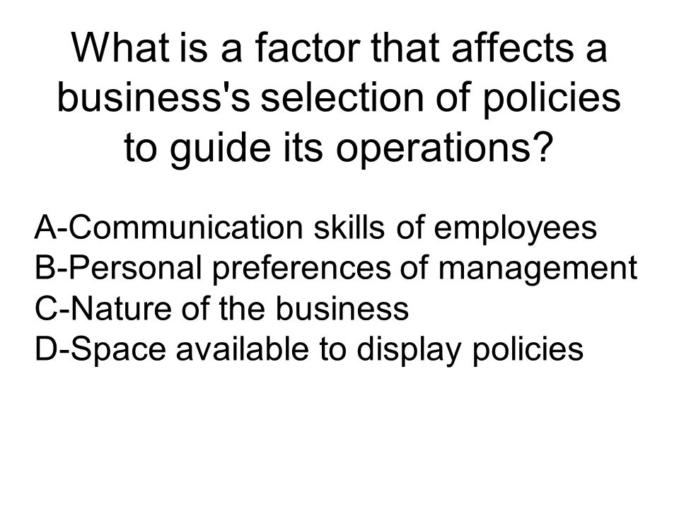 What is a factor that affects a business s selection of policies to guide its operations