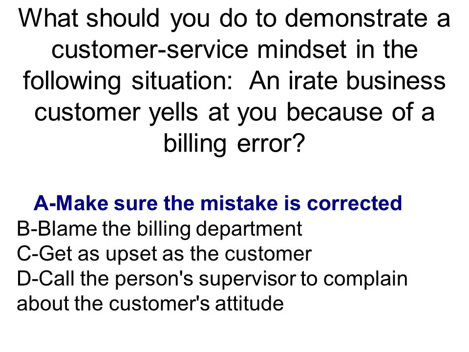 What should you do to demonstrate a customer-service mindset in the following situation: An irate business customer yells at you because of a billing error
