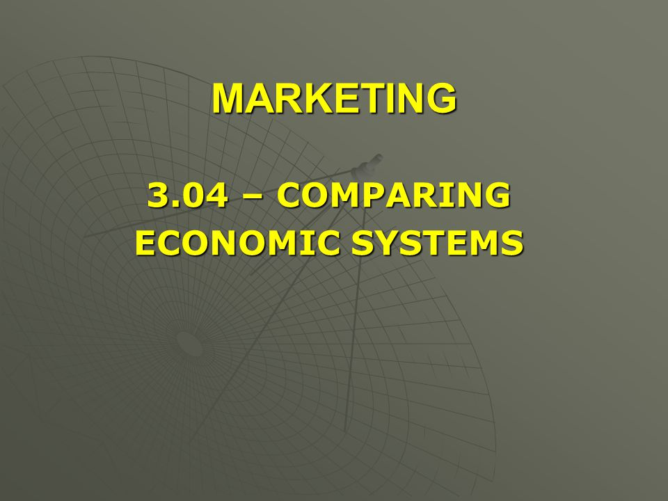 MARKETING 3.04 – COMPARING ECONOMIC SYSTEMS