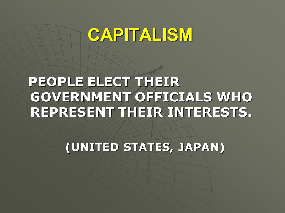 CAPITALISM PEOPLE ELECT THEIR GOVERNMENT OFFICIALS WHO REPRESENT THEIR INTERESTS.