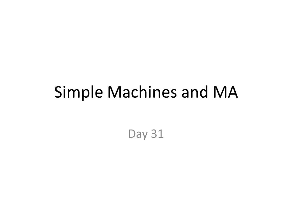 Simple Machines and MA Day 31