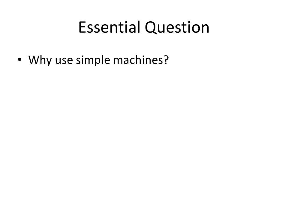 Essential Question Why use simple machines