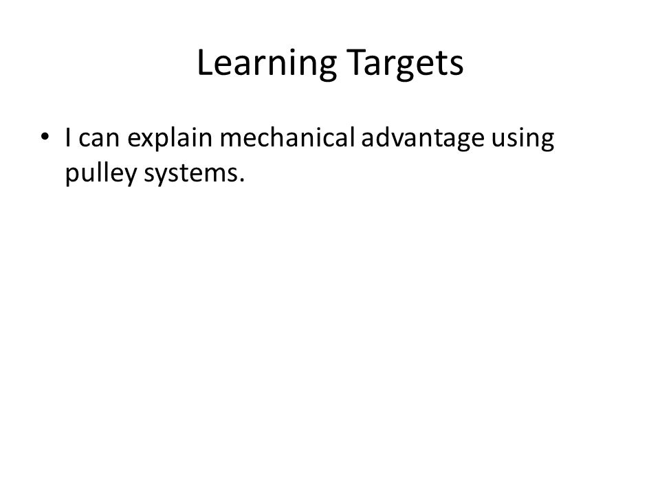Learning Targets I can explain mechanical advantage using pulley systems.