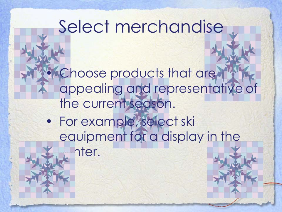 Select merchandise Choose products that are appealing and representative of the current season.