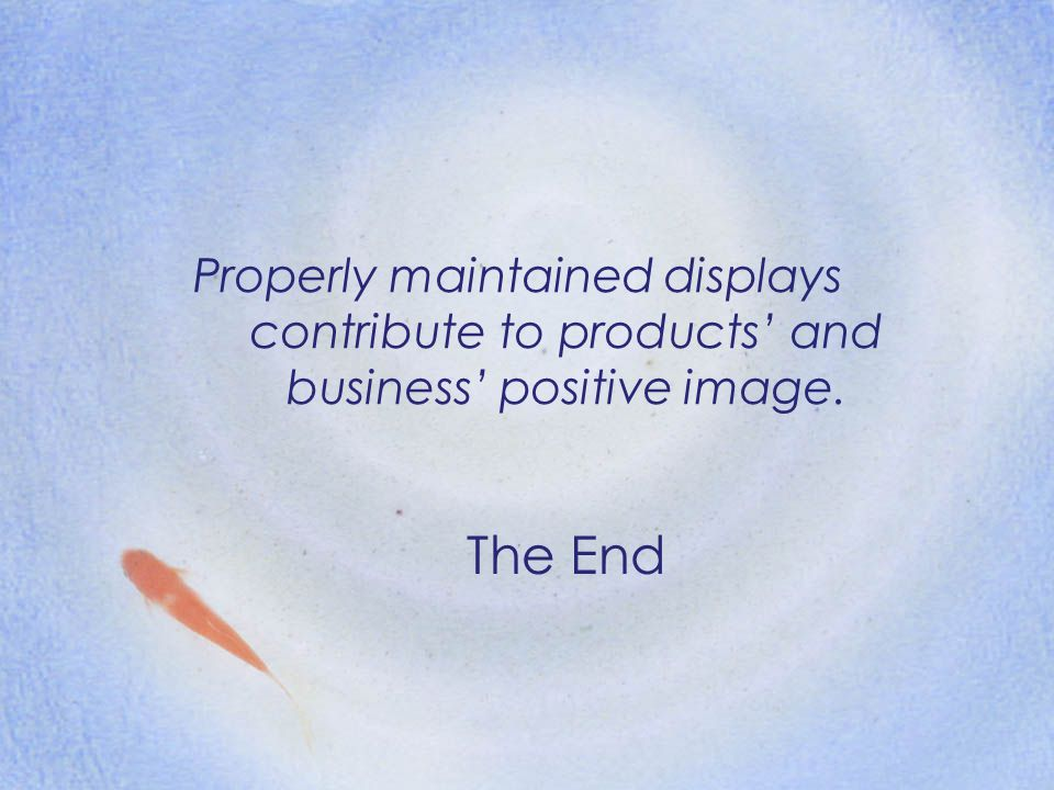 Properly maintained displays contribute to products' and business' positive image.
