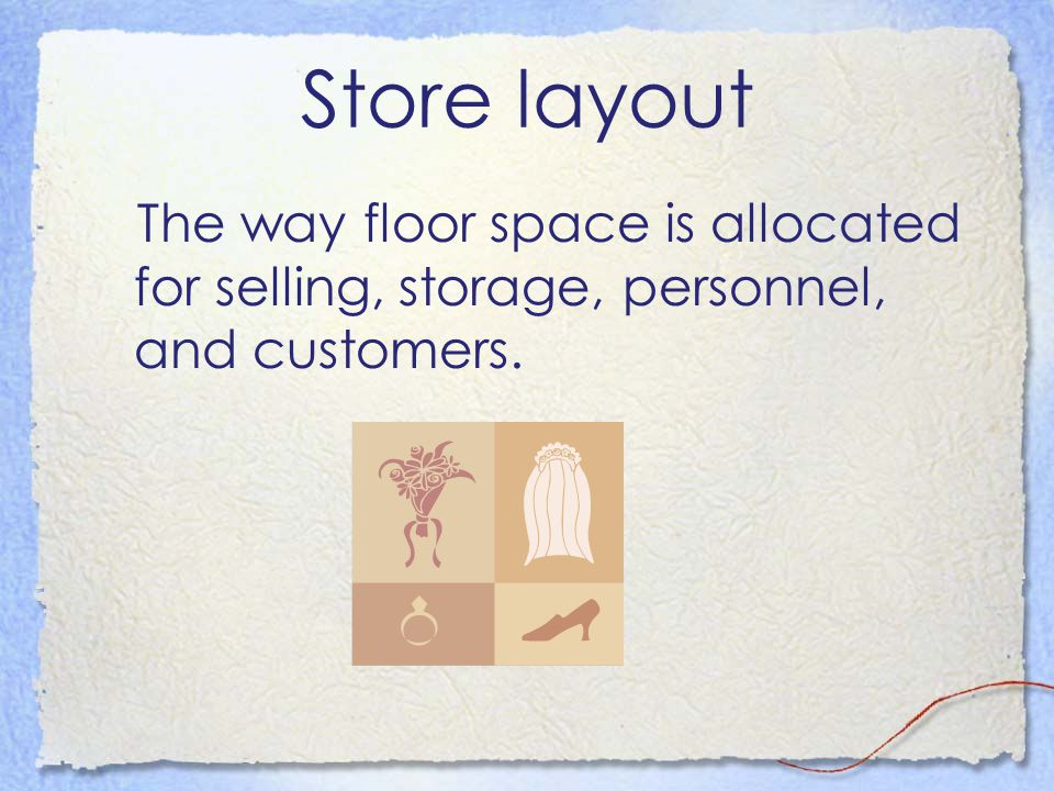Store layout The way floor space is allocated for selling, storage, personnel, and customers.