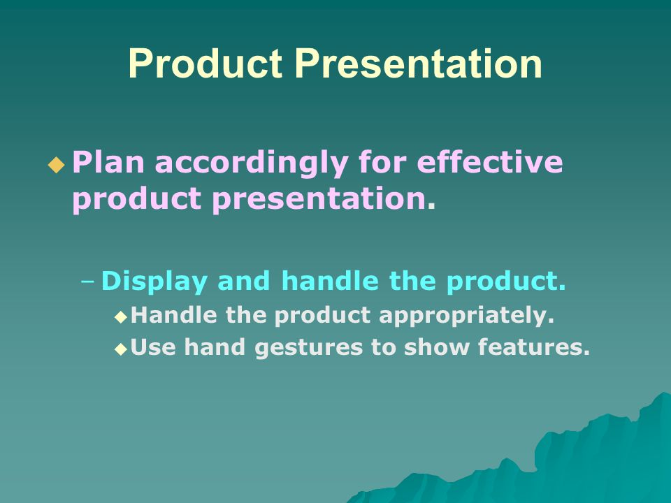 Product Presentation Plan accordingly for effective product presentation. Display and handle the product.