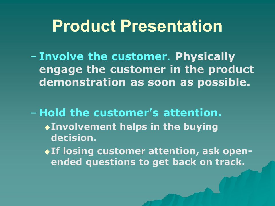 Product Presentation Involve the customer. Physically engage the customer in the product demonstration as soon as possible.