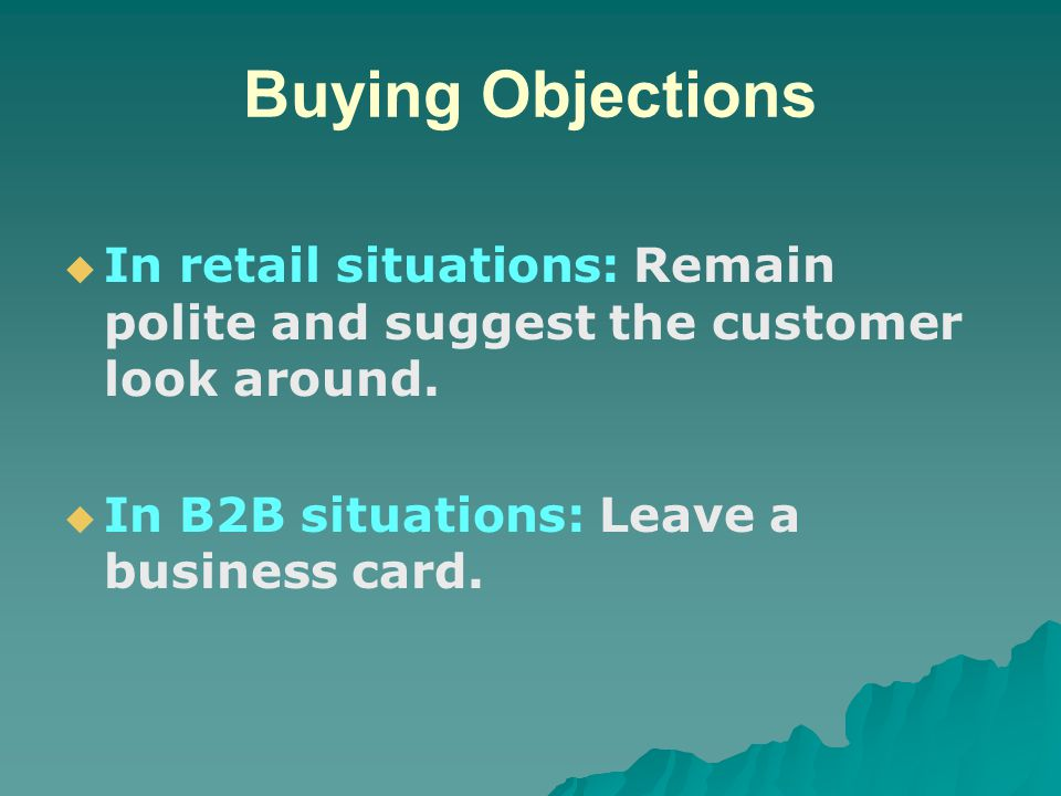 Buying Objections In retail situations: Remain polite and suggest the customer look around.