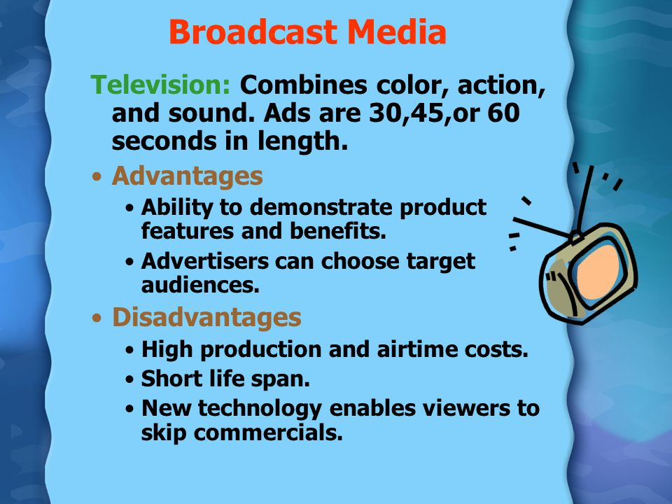 Broadcast Media Television: Combines color, action, and sound. Ads are 30,45,or 60 seconds in length.