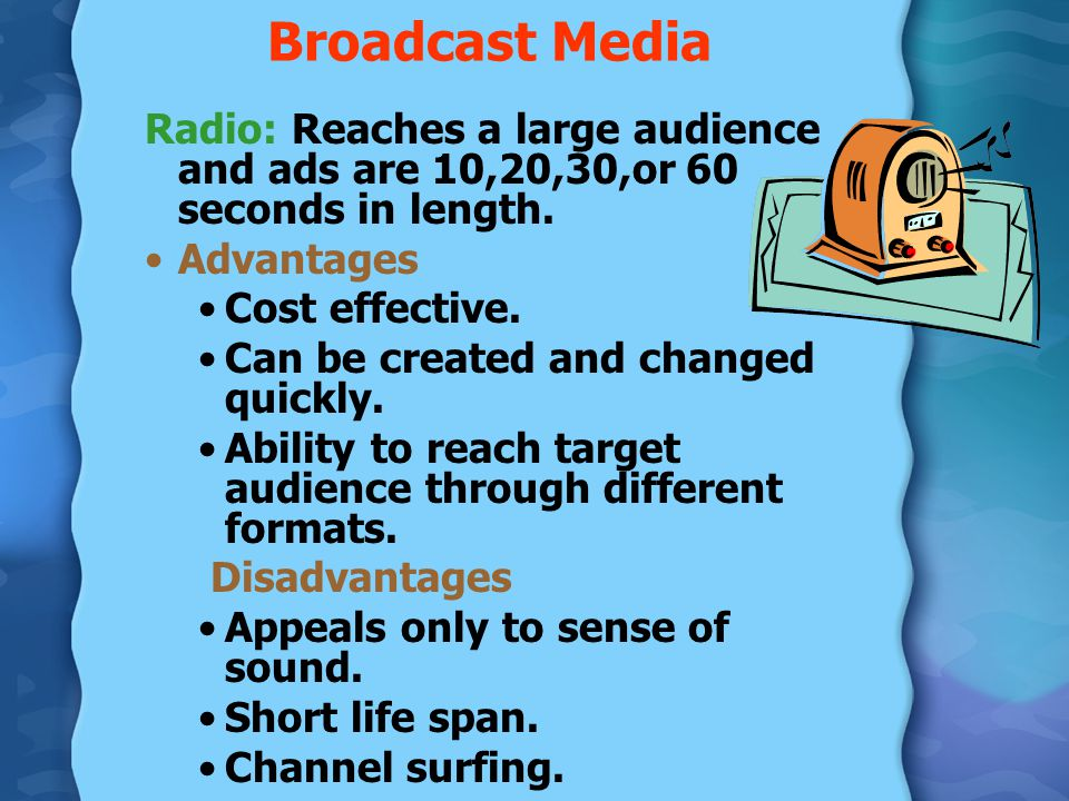 Broadcast Media Radio: Reaches a large audience and ads are 10,20,30,or 60 seconds in length. Advantages.