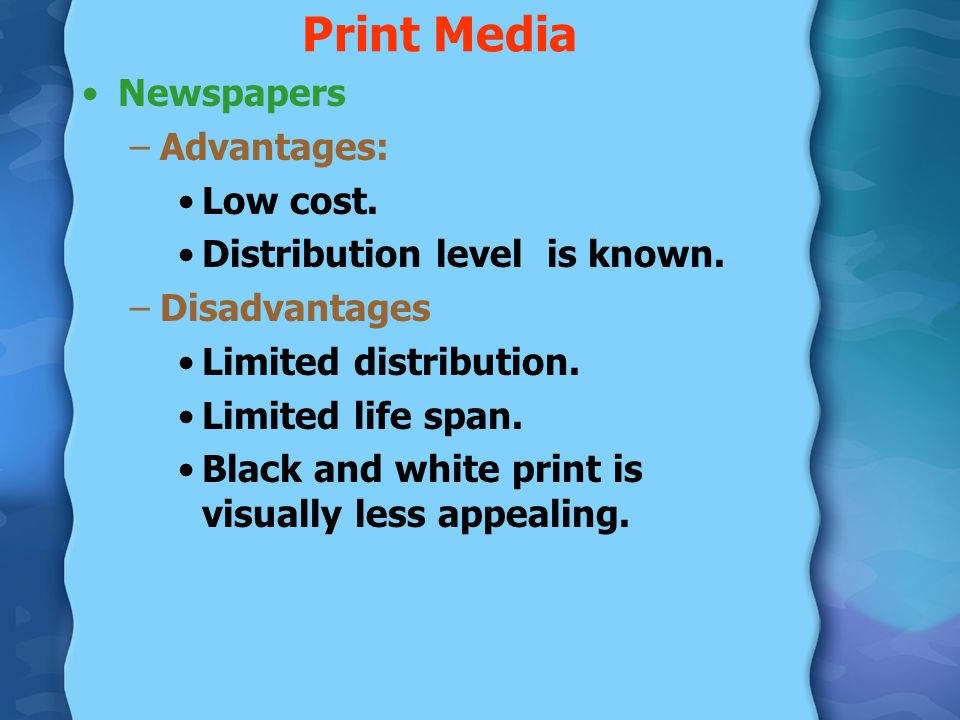 print media advantages and disadvantages Print media has advantages and disadvantages print media is still a viable way to advertise products and services, regardless of the size of your business whether newspaper advertising or magazine advertising, print media gives businesses an opportunity to spread their marketing messages to a loyal, engaged readership.