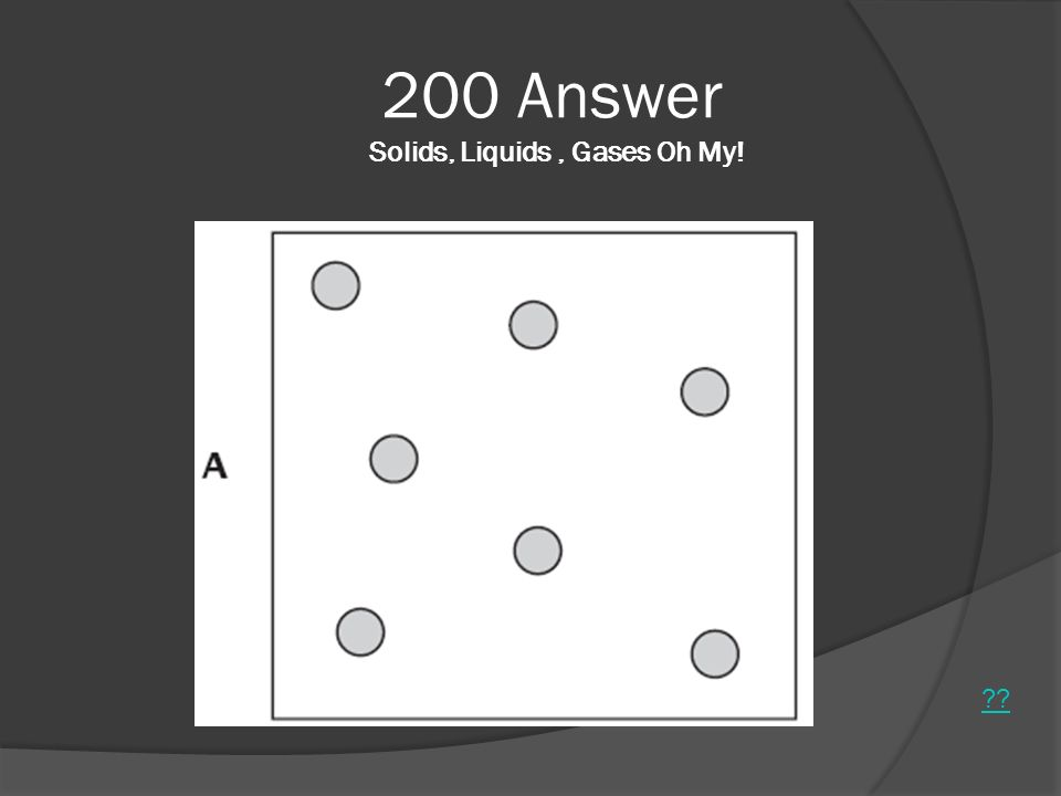 200 Answer Solids, Liquids , Gases Oh My!