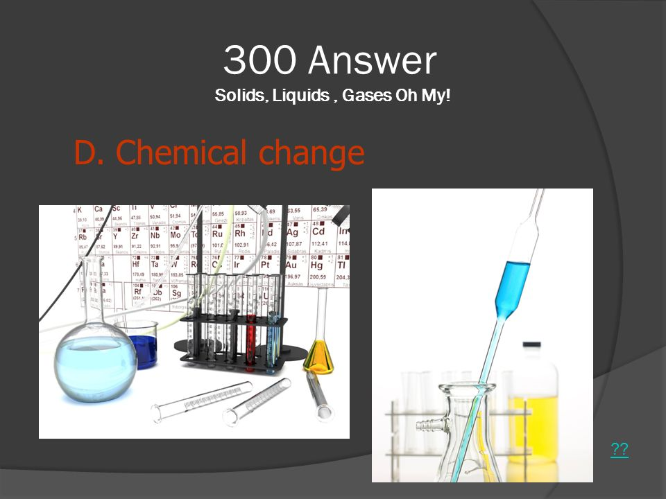 300 Answer Solids, Liquids , Gases Oh My!