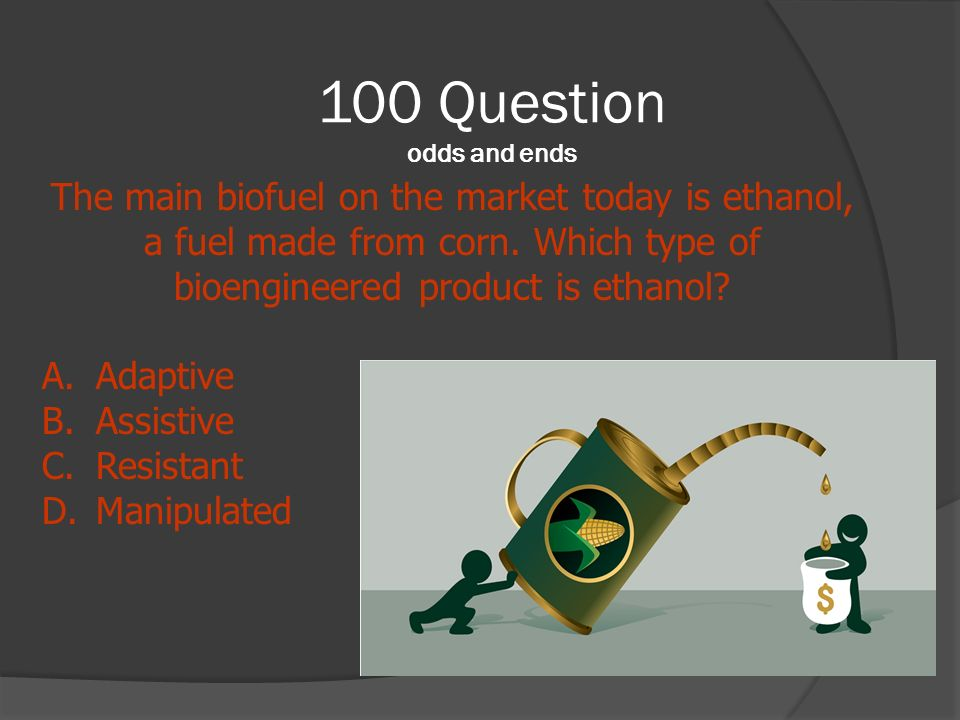 100 Question odds and ends The main biofuel on the market today is ethanol, a fuel made from corn. Which type of bioengineered product is ethanol