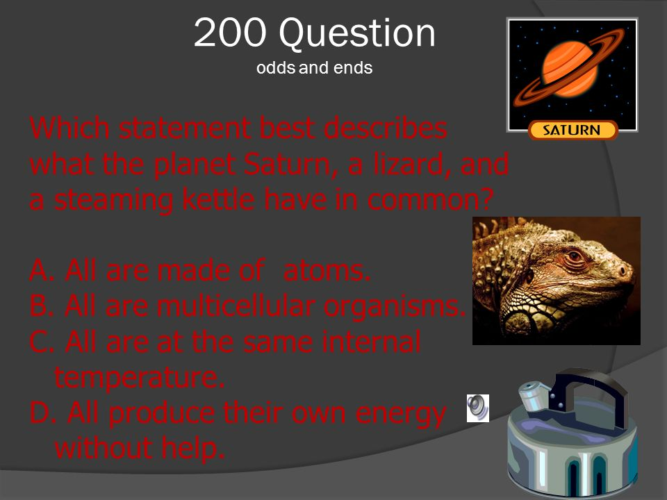 200 Question odds and ends Which statement best describes what the planet Saturn, a lizard, and a steaming kettle have in common