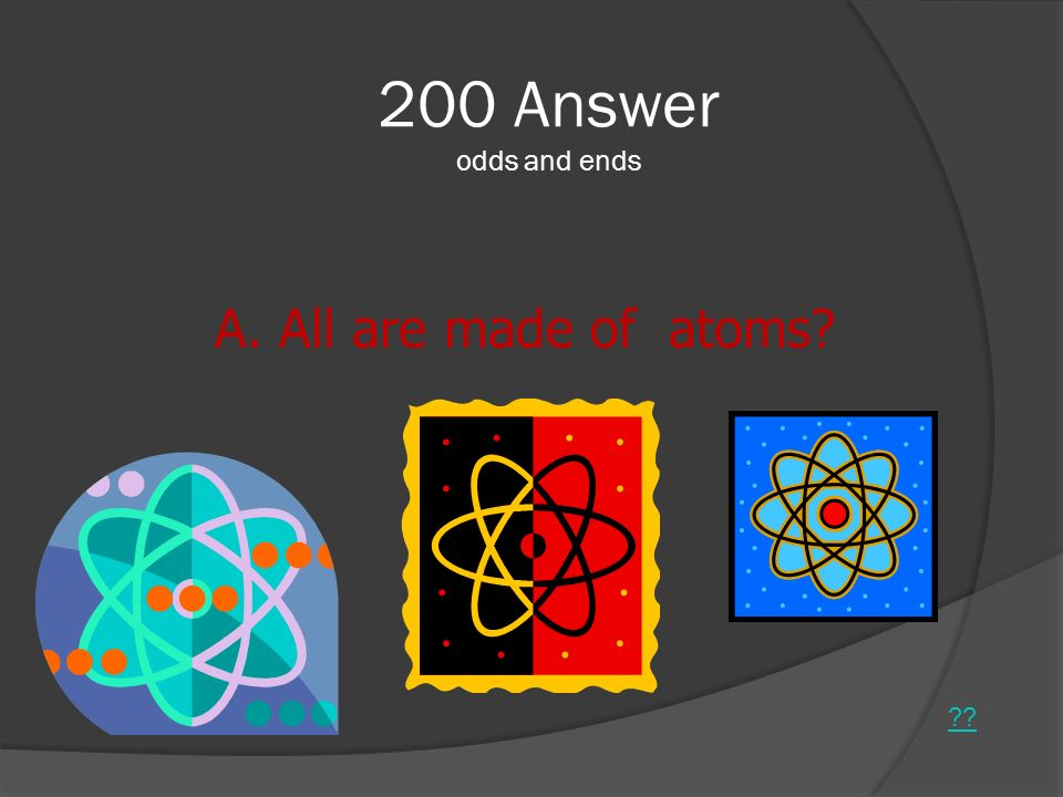 200 Answer odds and ends All are made of atoms