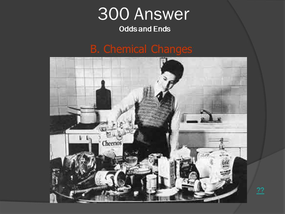 300 Answer Odds and Ends B. Chemical Changes