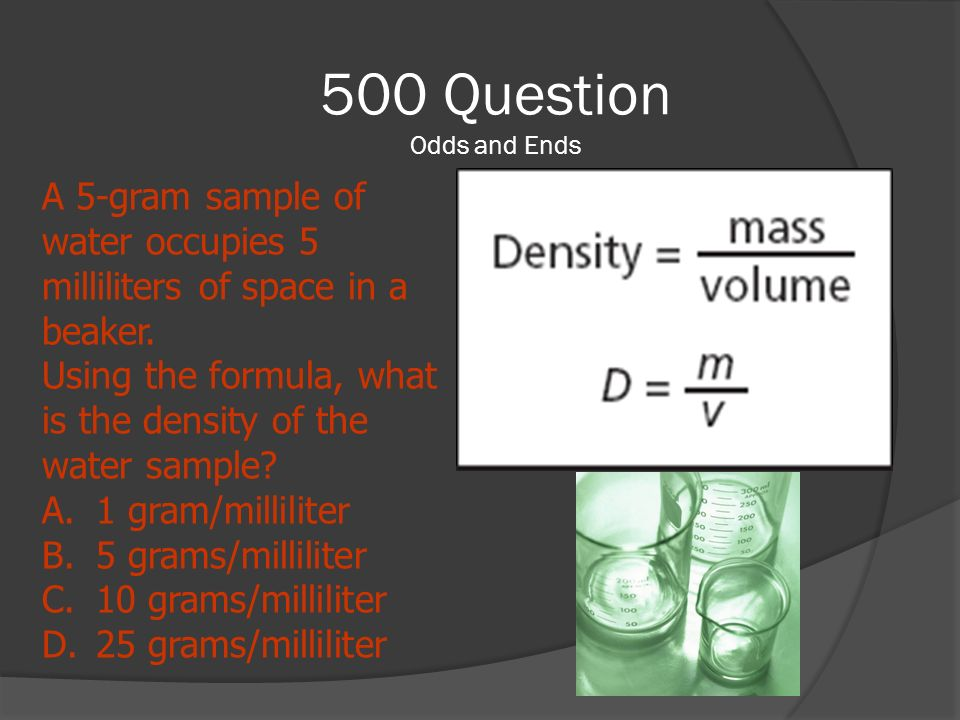 500 Question Odds and Ends A 5-gram sample of water occupies 5 milliliters of space in a beaker.
