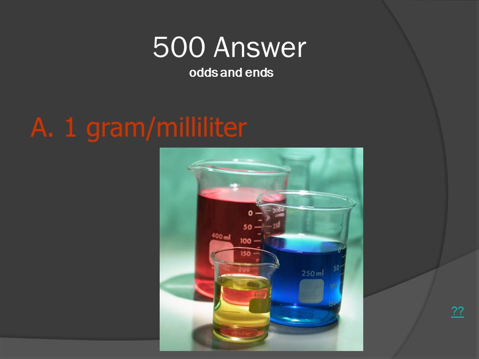 500 Answer odds and ends A. 1 gram/milliliter