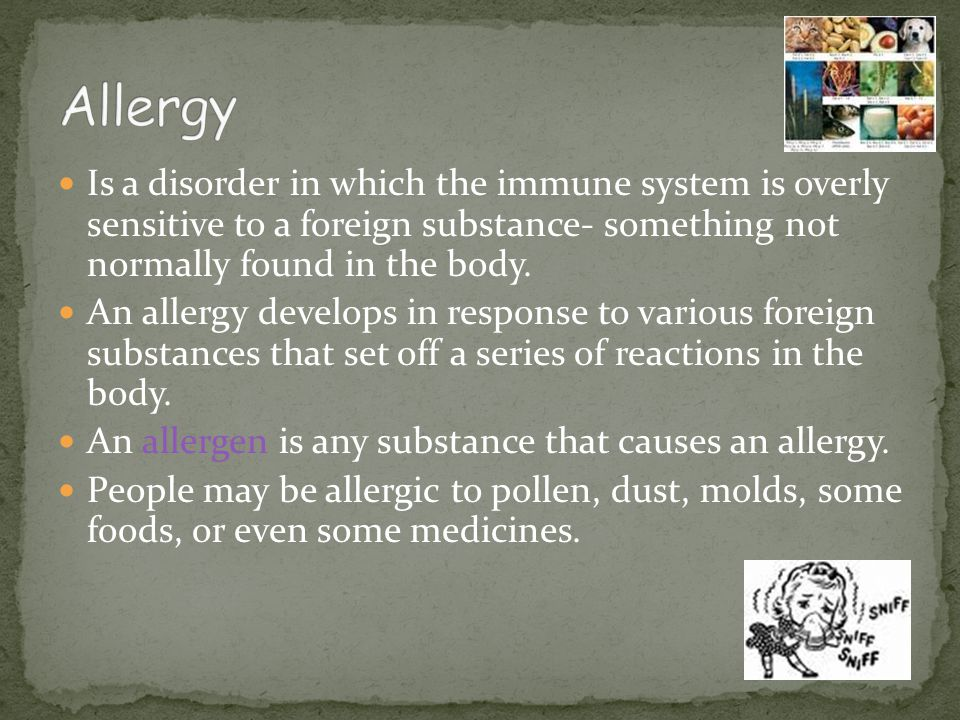 Allergy Is a disorder in which the immune system is overly sensitive to a foreign substance- something not normally found in the body.