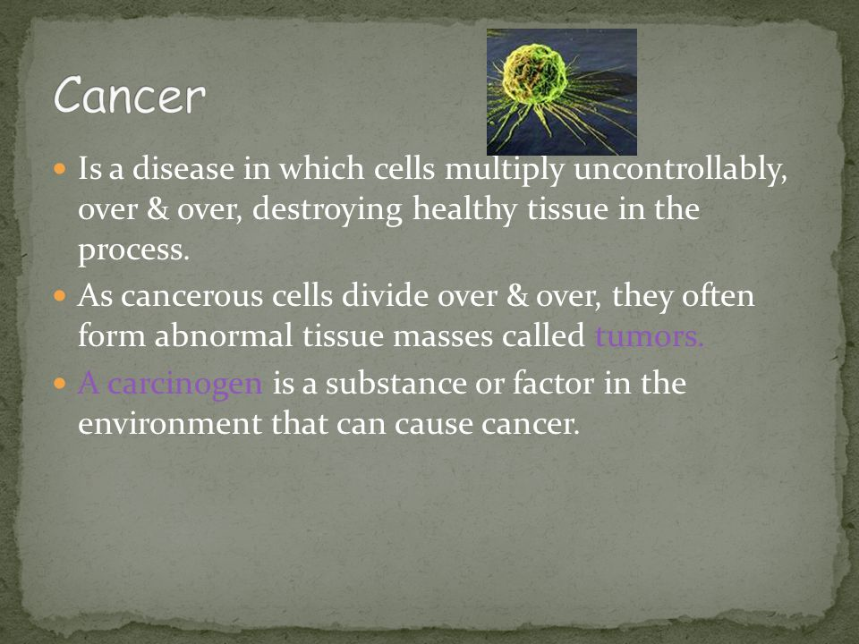 Cancer Is a disease in which cells multiply uncontrollably, over & over, destroying healthy tissue in the process.
