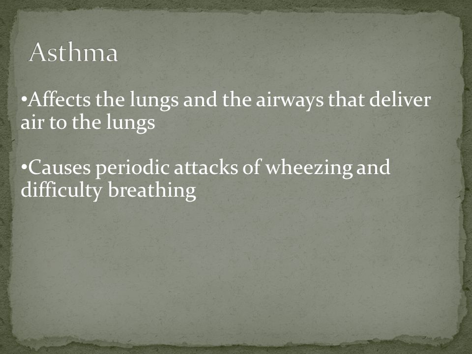 Asthma Affects the lungs and the airways that deliver air to the lungs