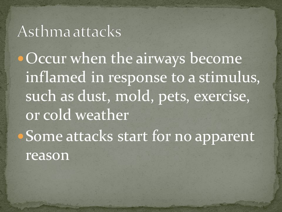 Asthma attacks Occur when the airways become inflamed in response to a stimulus, such as dust, mold, pets, exercise, or cold weather.