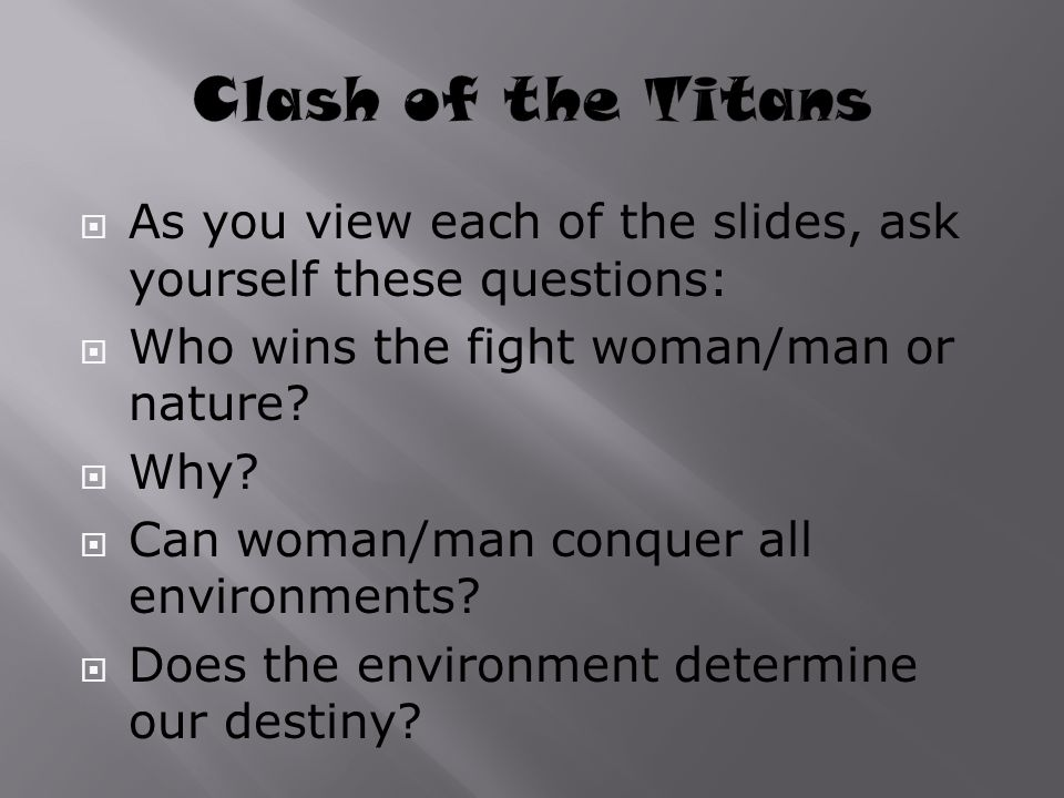 Clash of the Titans As you view each of the slides, ask yourself these questions: Who wins the fight woman/man or nature