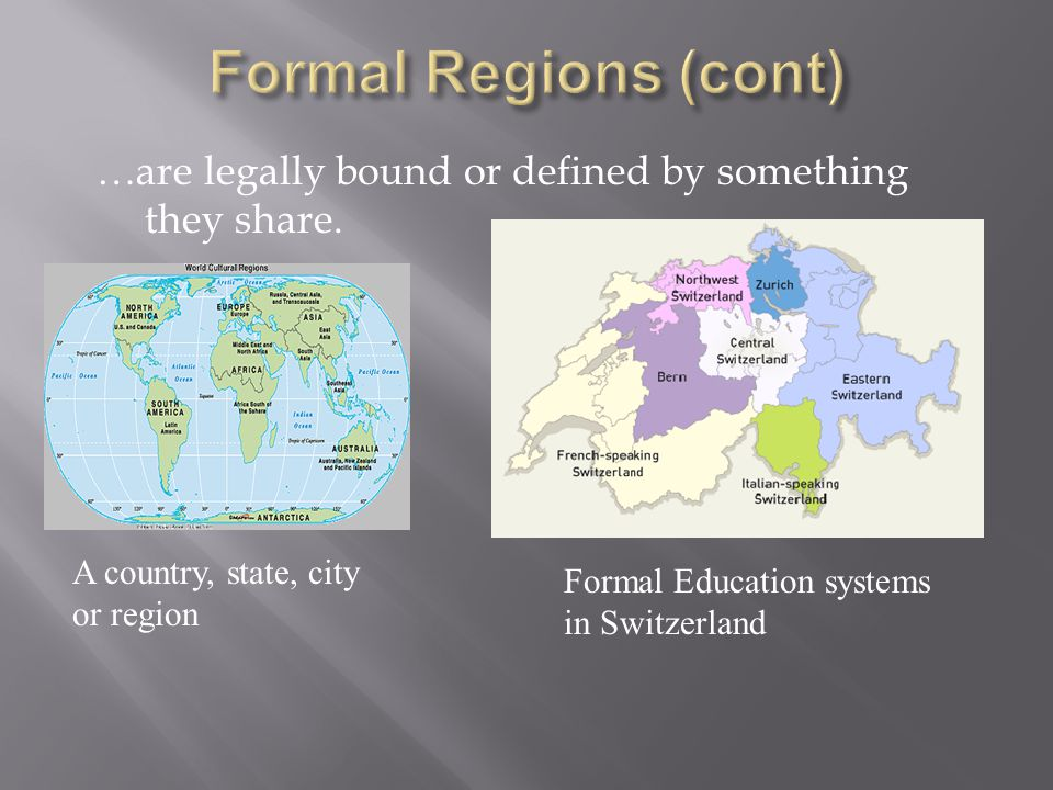 Formal Regions (cont) …are legally bound or defined by something they share. A country, state, city or region.